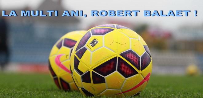 ANIVERSARE / La mulţi ani, Robert Bălăeţ!